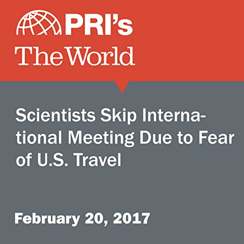 Scientists Skip International Meeting Due to Fear of U.S. Travel audiobook cover art