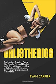 Calisthenics: Bodyweight Training Guide; Get Strong, Fit, and Flexible in Only 15 Minutes per Day with Bodyweight Training, Bodyweight Exercises, and Calisthenics