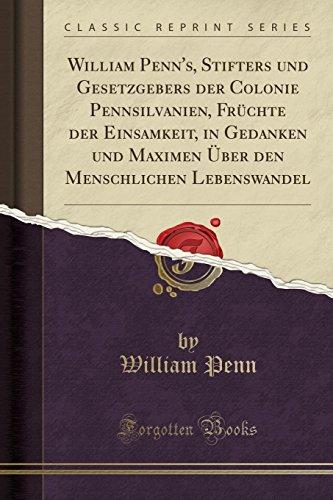 William Penn's, Stifters und Gesetzgebers der Colonie Pennsilvanien, Früchte der Einsamkeit, in Gedanken und Maximen Über den Menschlichen Lebenswandel (Classic Reprint)