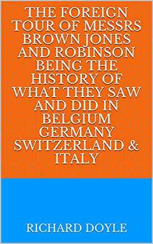 The Foreign Tour of Messrs Brown Jones and Robinson Being the History of What They Saw and Did in Belgium Germany Switzerland & Italy (English Edition)