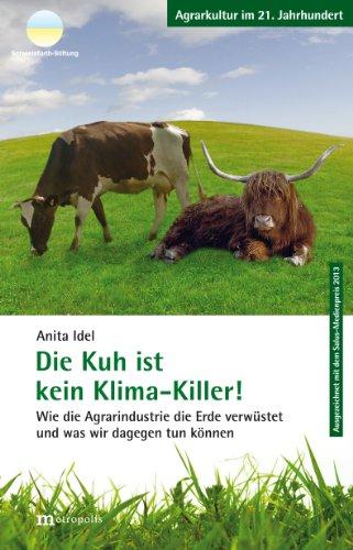 Die Kuh ist kein Klima-Killer!: Wie die Agrarindustrie die Erde verwüstet und was wir dagegen tun können