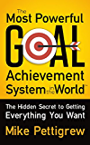 The Most Powerful Goal Achievement System in the World ?: The Hidden Secret to Getting Everything You Want
