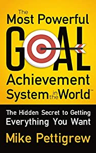 Cover image for The Most Powerful Goal Achievement System in the World ™: The Hidden Secret to Getting Everything You Want.