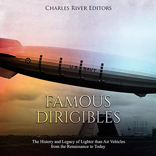 Famous Dirigibles: The History and Legacy of Lighter than Air Vehicles from the Renaissance to Today audiobook cover art