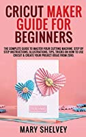 Cricut Maker Guide for Beginners: The Complete Guide To Master Your Cutting Machine. Step By Step Instructions, Illustrations, Tips, Tricks On How To Use Cricut & Create Your Project Ideas From Zero.