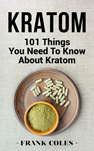 Kratom: 101 Things You Need To Know About Kratom (English Edition)