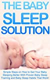 The Baby Sleep Solution: Simple Step on How to Get Your Baby Sleeping Better With Proven Baby Sleep Training and Baby Sleep Habits That Work! (Baby Sleep Books)