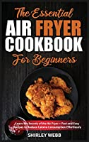 The Essential Air Fryer Cookbook for Beginners: Learn the Secrets of the Air Fryer + Fast and Easy Recipes to Reduce Calorie Consumption Effortlessly