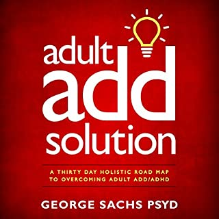 Adult ADD Solution     A Thirty Day Holistic Road Map to Overcoming Adult ADD/ADHD              By:                                                                                                                                 George Sachs PsyD                               Narrated by:                                                                                                                                 Don Alfredano                      Length: 2 hrs and 57 mins     13 ratings     Overall 4.6