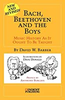 Bach, Beethoven and the Boys: Music History As It Ought to Be Taught (Indent Publishing)