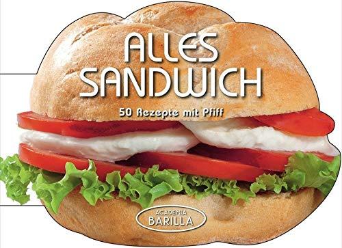 Sandwich Rezepte: Alles Sandwich! 50 Rezepte mit Pfiff - vom Doppeldecker mit Fleisch, bis zu vegetarischen Varianten oder Focaccia - Academia Barilla