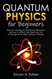 Quantum Physics for Beginners: Discover the Basics of Quantum Mechanics and how it affects the World...