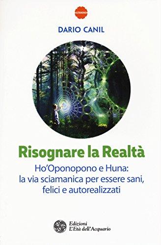 Risognare la realtà. Ho'Oponopono e Huna: la via sciamanica per essere sani, felici e autoreallizzati
