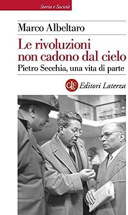 Le rivoluzioni non cadono dal cielo: Pietro Secchia, una vita di parte (Storia e società)
