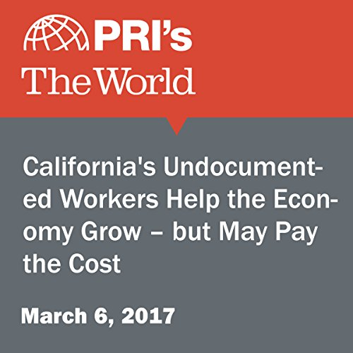 California's Undocumented Workers Help the Economy Grow – but May Pay the Cost audiobook cover art
