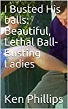 I Busted His balls: Beautiful, Lethal Ball-Busting Ladies (English Edition)