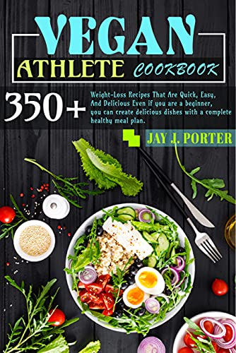 Vegan Athlete Cookbook: 350+ Weight-Loss Recipes That Are Quick, Easy, And Delicious Even If You Are A Beginner, You Can Create Delicious Dishes With A Complete Healthy Meal Plan. (English Edition)