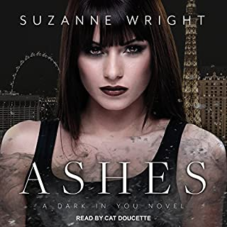 Ashes     The Dark in You, Book 3              Written by:                                                                                                                                 Suzanne Wright                               Narrated by:                                                                                                                                 Cat Doucette                      Length: 12 hrs and 42 mins     2 ratings     Overall 5.0