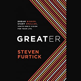 Greater     Dream Bigger. Start Smaller. Ignite God's Vision for Your Life.              Written by:                                                                                                                                 Steven Furtick                               Narrated by:                                                                                                                                 Steven Furtick                      Length: 4 hrs and 32 mins     9 ratings     Overall 4.9