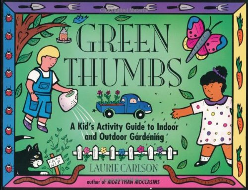 Green Thumbs: A Kid's Activity Guide to Indoor and Outdoor Gardening (Kid's Guide)