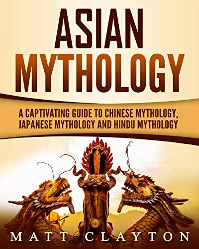 Asian Mythology: A Captivating Guide to Chinese Mythology, Japanese Mythology and Hindu Mythology