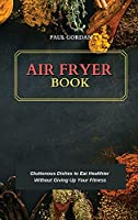 Air Fryer Book: Gluttonous Dishes to Eat Healthier Without Giving Up Your Fitness