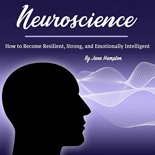 Neuroscience: How to Become Resilient, Strong, and Emotionally Intelligent cover art