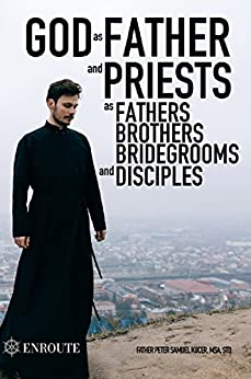 God as Father and Priests as Fathers, Brothers, Bridegrooms and Disciples by [Fr. Peter Samuel Kucer MSA]