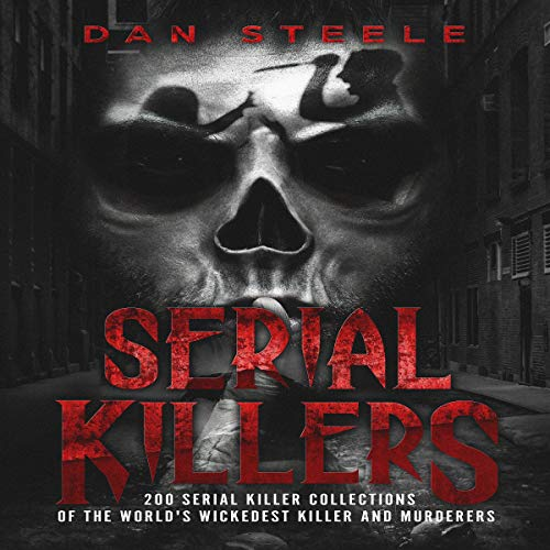 Serial Killers: 200 Serial Killer Collections of the World's Wickedest Killer and Murderers audiobook cover art