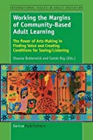 Working the Margins of Community-based Adult Learning: The Power of Arts-making in Finding Voice and Creating Conditions for Seeing/ Listening (International Issues in Adult Education)