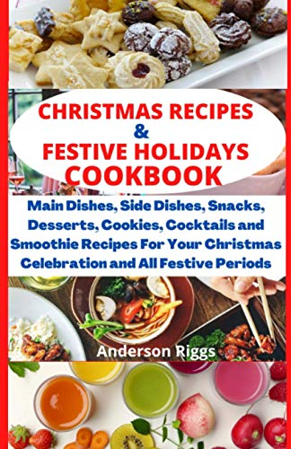 CHRISTMAS RECIPES & FESTIVE HOLIDAYS COOKBOOK: Main dishes, side dishes, snacks, desserts, cookies, cocktails and smoothie recipes for your Christmas celebration and all festive periods