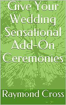 Give Your Wedding Sensational Add-On Ceremonies (Sensational Wedding Series Book 3) by [Raymond Cross]
