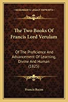 The Two Books Of Francis Lord Verulam: Of The Proficience And Advancement Of Learning, Divine And Human (1825)