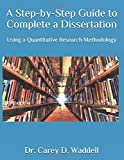 A Step-by-Step Guide to Complete a Dissertation: Using a Quantitative Research...