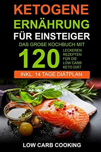 Ketogene Ernährung für Einsteiger: Das große Kochbuch mit 120 leckeren Rezepten für die Low Carb Keto Diät. Am Bauch schnell abnehmen & Fett verbrennen Inkl 14 Tage Diätplan, Vegan & Weihnachtsrezepte