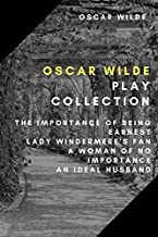 Oscar Wilde Play Collection: The Importance of Being Earnest, Lady Windermere's Fan, A Woman of No Importance, An Ideal Hu...