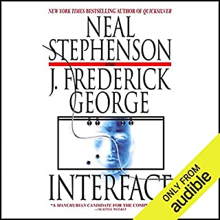 Interface                   By:                                                                                                                                 Neal Stephenson,                                                                                        J. Frederick George                               Narrated by:                                                                                                                                 Oliver Wyman                      Length: 25 hrs and 15 mins     1,107 ratings     Overall 4.0