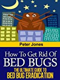 How to Get Rid of Bed Bugs - The Ultimate Guide to Bed Bug Eradication: How to get rid of bed bugs quickly without the use of toxic chemicals or insecticides
