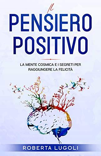 Il pensiero positivo: La Mente Cosmica e i Segreti per raggiungere la felicità (ENKI - Saggistica Vol. 5) (Italian Edition)