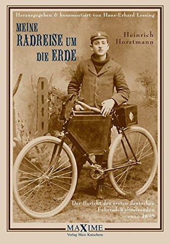 Meine Radreise um die Erde: Der Bericht des ersten deutschen Fahrrad-Weltreisenden anno 1895