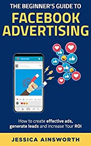 The Beginner's Guide to Facebook Advertising [2nd Edition]: How to create effective ads, generate leads and increase your ROI