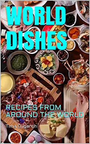 WORLD DISHES: RECIPES FROM AROUND THE WORLD (ALL RECIPES)