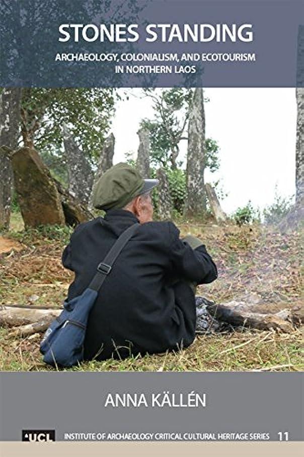 高速道路移民強大なStones Standing: Archaeology, Colonialism, and Ecotourism in Northern Laos (UCL Institute of Archaeology Critical Cultural Heritage Series Book 11) (English Edition)