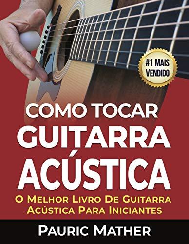 Como Tocar Guitarra Acústica: O Melhor Livro De Guitarra Acústica Para Iniciantes (Portuguese Edition)
