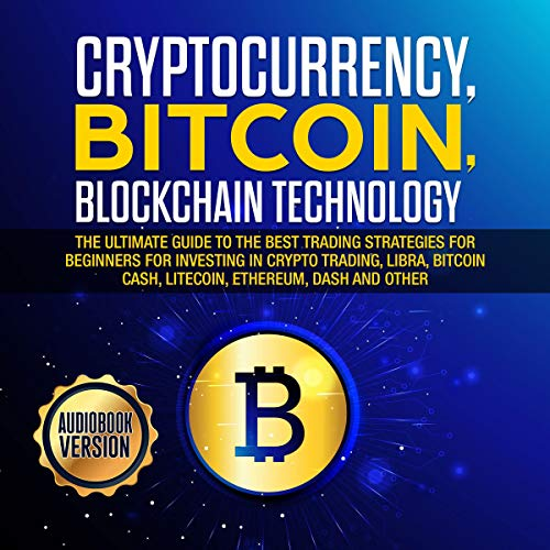 Cryptocurrency, Bitcoin, Blockchain Technology: The Ultimate Guide to the Best Trading Strategies for Beginners for Investing in Crypto Trading, Libra, Bitcoin Cash, Litecoin, Ethereum, Dash cover art