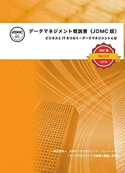 [一般社団法人 日本データマネジメント・コンソーシアム『データマネジメントの基礎と価値』研究会]のデータマネジメント概説書(JDMC版)Ver2.0: ビジネスとITをつなぐ-データマネジメントとは