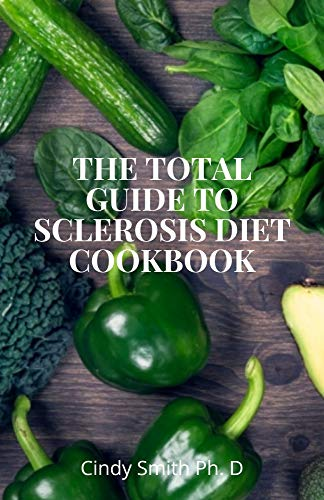 The Total Guide to Sclerosis Diet Cookbook: The Absolute Healing Guide To Overcoming Sclerosis Naturally (English Edition)