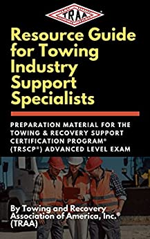 Resource Guide for Towing Industry Support Specialists: Preparation Material for the Towing & Recovery Support Certification Program® (TRSCP®) Advanced Level Exam (TRSCP Resources Book 2) by [Towing and Recovery Association of America Inc]