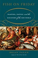 Fish on Friday: Feasting, Fasting, and the Discovery of the New World by Brian Fagan(2007-02-13)