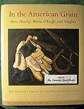 In the American Grain: Arthur Dove, Marsden Hartley, John Marin, Georgia O'Keeffe, and Alfred Stieglitz : The Stieglitz Circle at the Phillips Collection